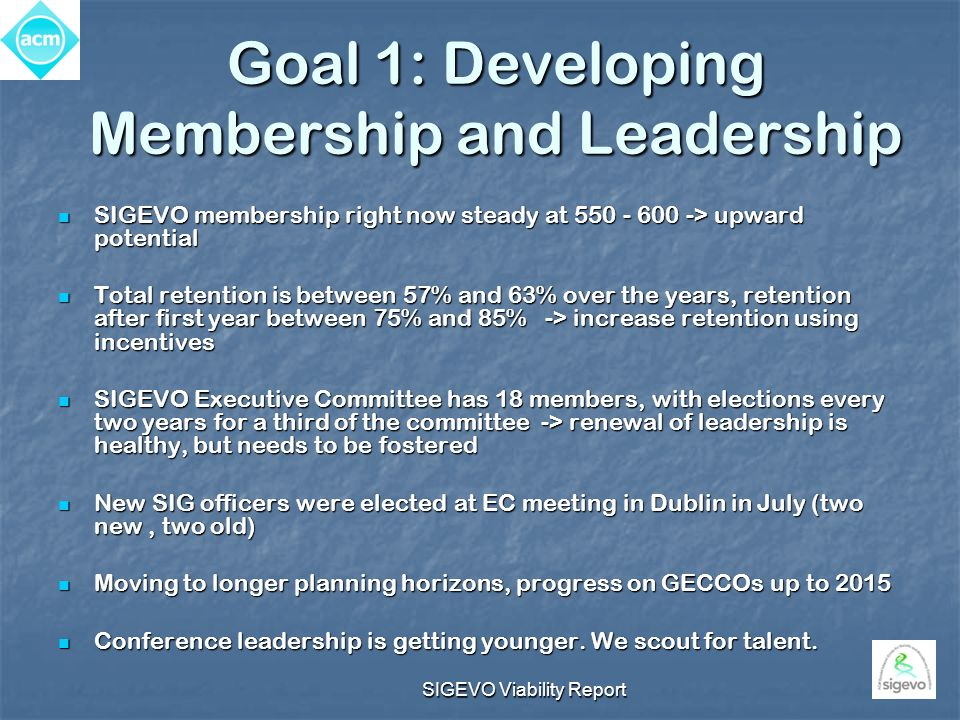 SIGEVO Viability Report Goal 1: Developing Membership and Leadership SIGEVO membership right now steady at 550 - 600 -> upward potential SIGEVO membership right now steady at 550 - 600 -> upward potential Total retention is between 57% and 63% over the years, retention after first year between 75% and 85% -> increase retention using incentives Total retention is between 57% and 63% over the years, retention after first year between 75% and 85% -> increase retention using incentives SIGEVO Executive Committee has 18 members, with elections every two years for a third of the committee -> renewal of leadership is healthy, but needs to be fostered SIGEVO Executive Committee has 18 members, with elections every two years for a third of the committee -> renewal of leadership is healthy, but needs to be fostered New SIG officers were elected at EC meeting in Dublin in July (two new, two old) New SIG officers were elected at EC meeting in Dublin in July (two new, two old) Moving to longer planning horizons, progress on GECCOs up to 2015 Moving to longer planning horizons, progress on GECCOs up to 2015 Conference leadership is getting younger.