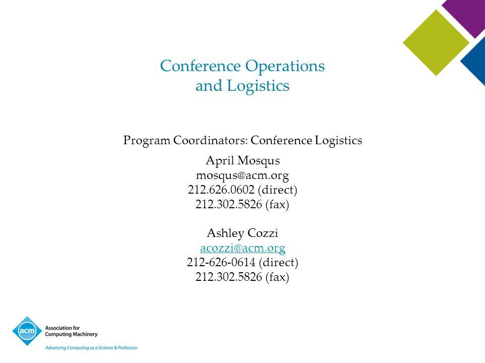 Conference Operations and Logistics Program Coordinators: Conference Logistics April Mosqus mosqus@acm.org 212.626.0602 (direct) 212.302.5826 (fax) As