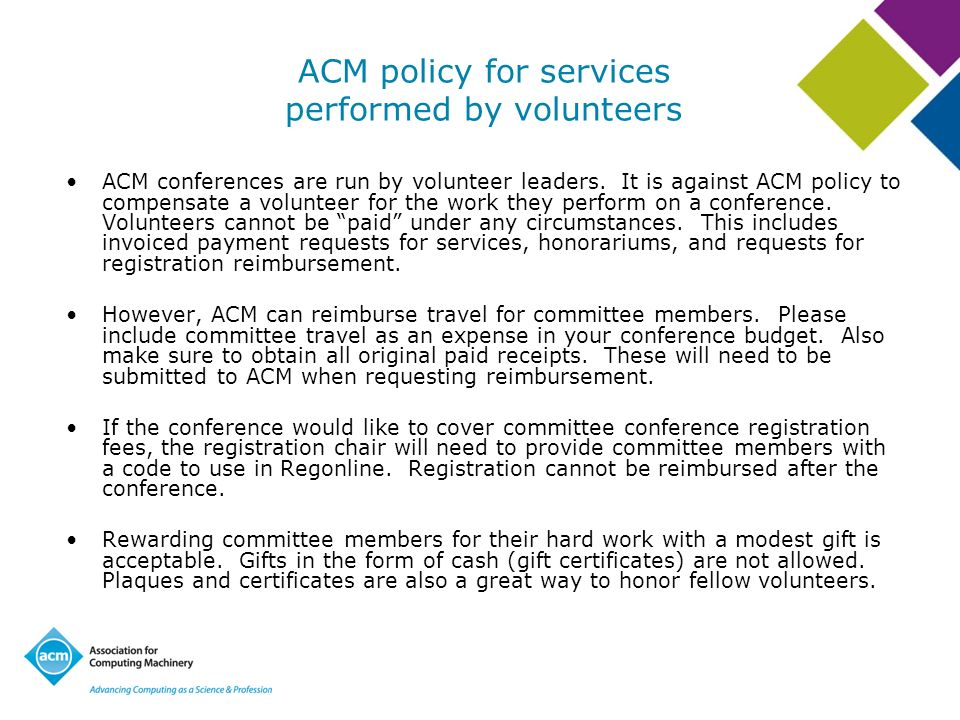 ACM policy for services performed by volunteers ACM conferences are run by volunteer leaders. It is against ACM policy to compensate a volunteer for t