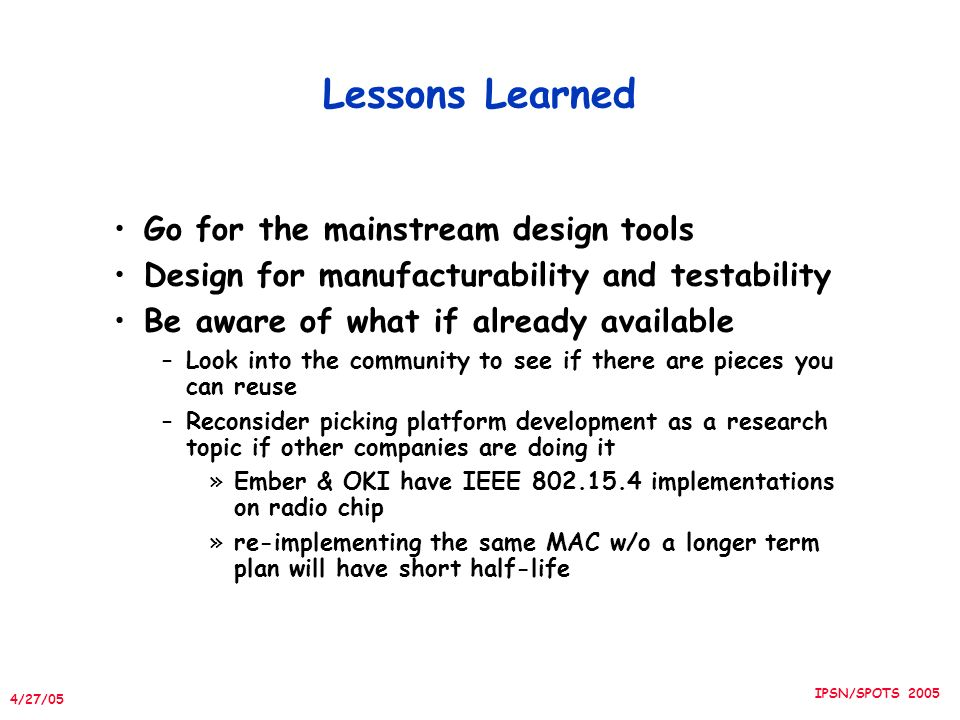 4/27/05 IPSN/SPOTS 2005 Lessons Learned Go for the mainstream design tools Design for manufacturability and testability Be aware of what if already available –Look into the community to see if there are pieces you can reuse –Reconsider picking platform development as a research topic if other companies are doing it »Ember & OKI have IEEE implementations on radio chip »re-implementing the same MAC w/o a longer term plan will have short half-life