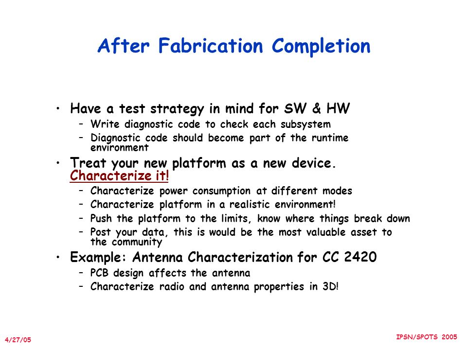 4/27/05 IPSN/SPOTS 2005 After Fabrication Completion Have a test strategy in mind for SW & HW –Write diagnostic code to check each subsystem –Diagnostic code should become part of the runtime environment Treat your new platform as a new device.
