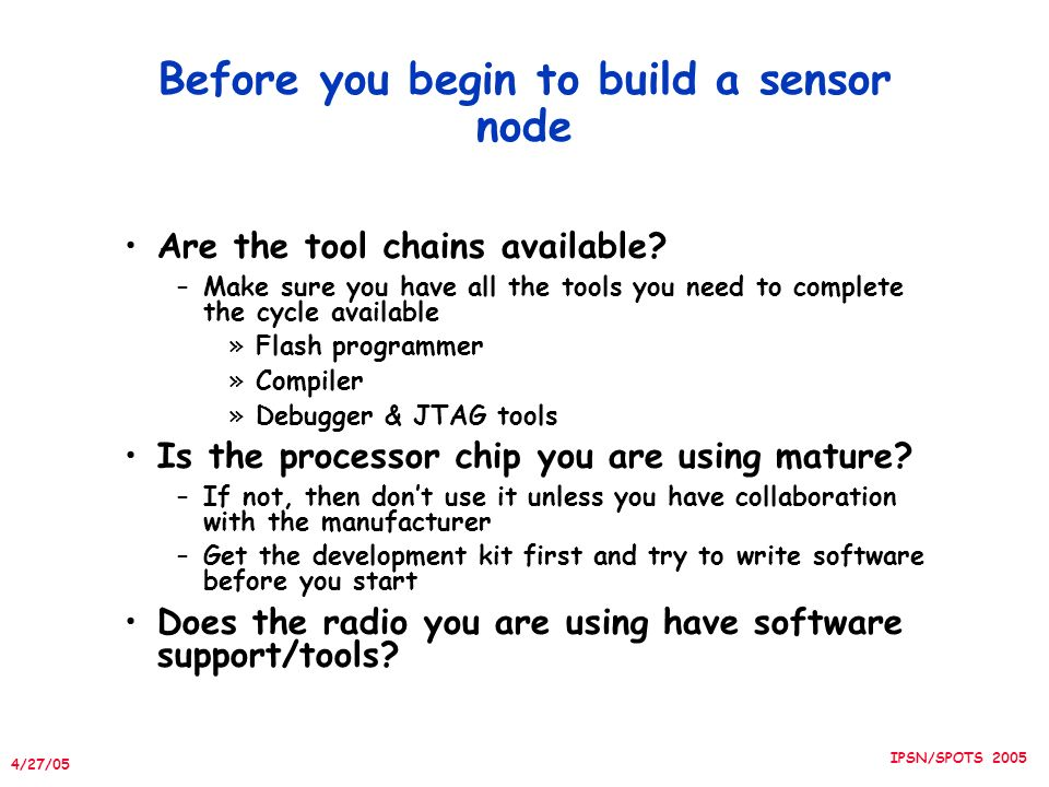 4/27/05 IPSN/SPOTS 2005 Before you begin to build a sensor node Are the tool chains available.