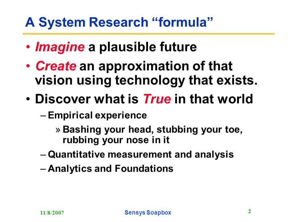 11/8/2007Sensys Soapbox 2 A System Research formula Imagine a plausible future Create an approximation of that vision using technology that exists.