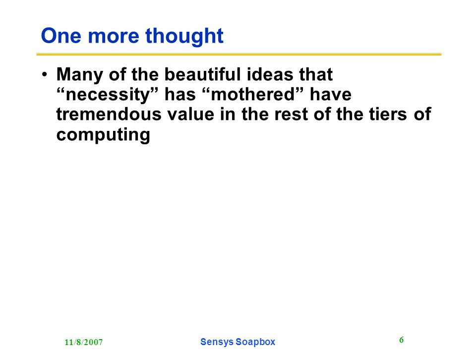 11/8/2007Sensys Soapbox 6 One more thought Many of the beautiful ideas that necessity has mothered have tremendous value in the rest of the tiers of computing