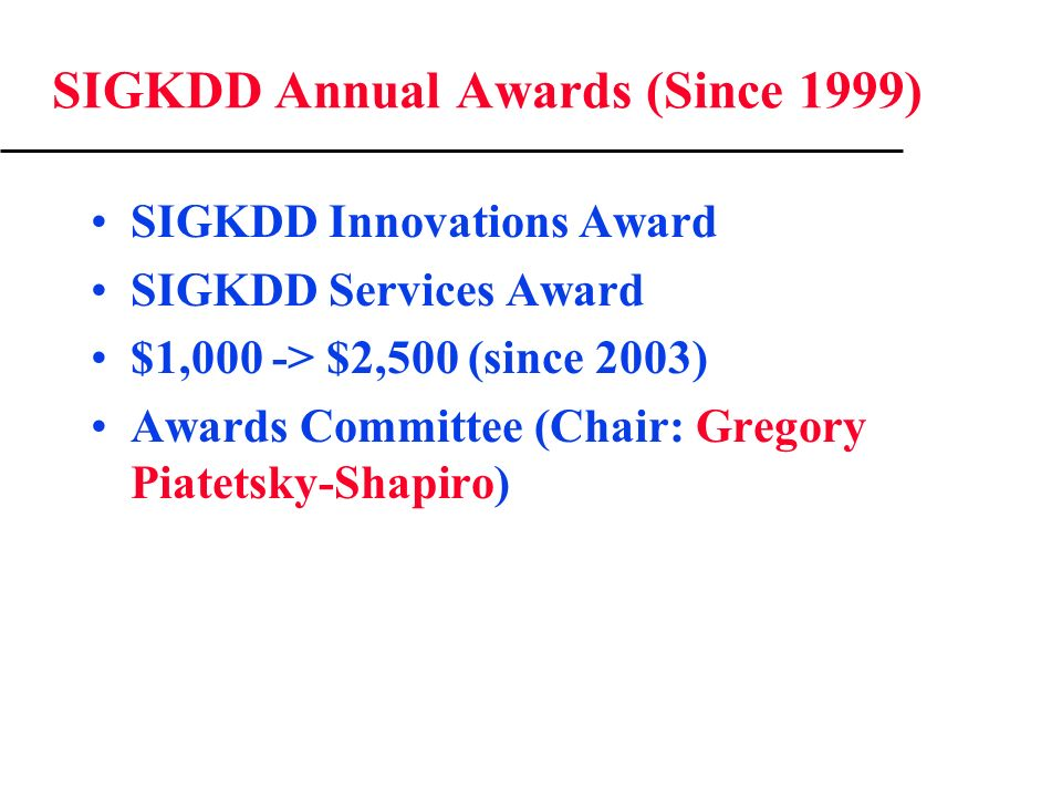 SIGKDD Annual Awards (Since 1999) SIGKDD Innovations Award SIGKDD Services Award $1,000 -> $2,500 (since 2003) Awards Committee (Chair: Gregory Piatetsky-Shapiro)