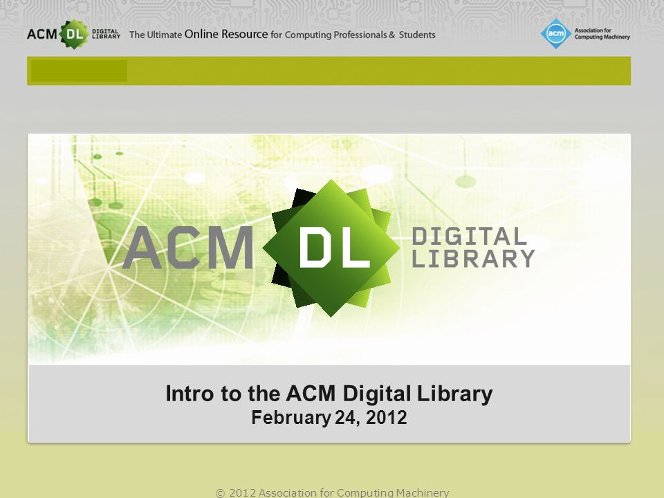 © 2012 Association for Computing Machinery Intro to the ACM Digital Library February 24, 2012 Intro to the ACM Digital Library February 24, 2012