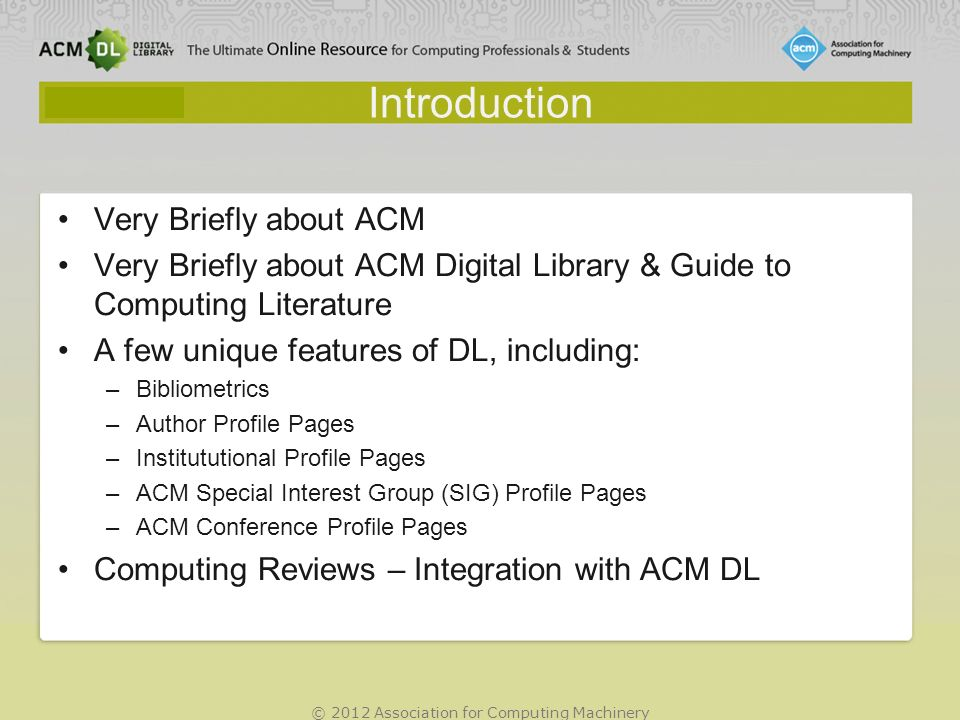 © 2012 Association for Computing Machinery Introduction Very Briefly about ACM Very Briefly about ACM Digital Library & Guide to Computing Literature A few unique features of DL, including: –Bibliometrics –Author Profile Pages –Institututional Profile Pages –ACM Special Interest Group (SIG) Profile Pages –ACM Conference Profile Pages Computing Reviews – Integration with ACM DL