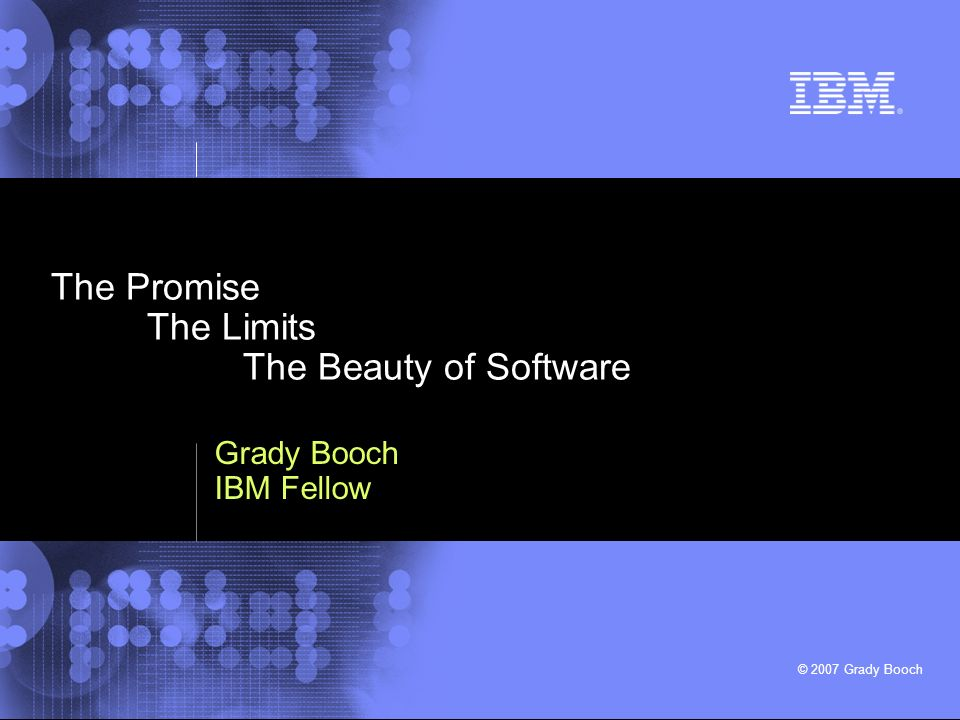 © 2007 Grady Booch The Promise The Limits The Beauty of Software Grady Booch IBM Fellow