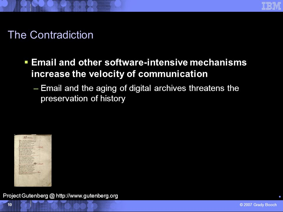 © 2007 Grady Booch 10 The Contradiction Software-intensive systems are perhaps the most intellectually complex artifacts created by humans –Email and