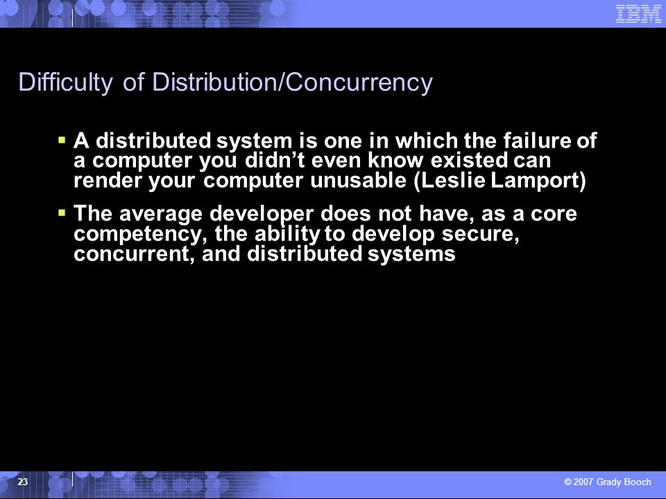 © 2007 Grady Booch 23 Difficulty of Distribution/Concurrency A distributed system is one in which the failure of a computer you didnt even know existe