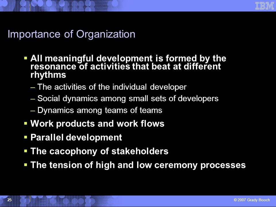 © 2007 Grady Booch 25 Importance of Organization All meaningful development is formed by the resonance of activities that beat at different rhythms –T