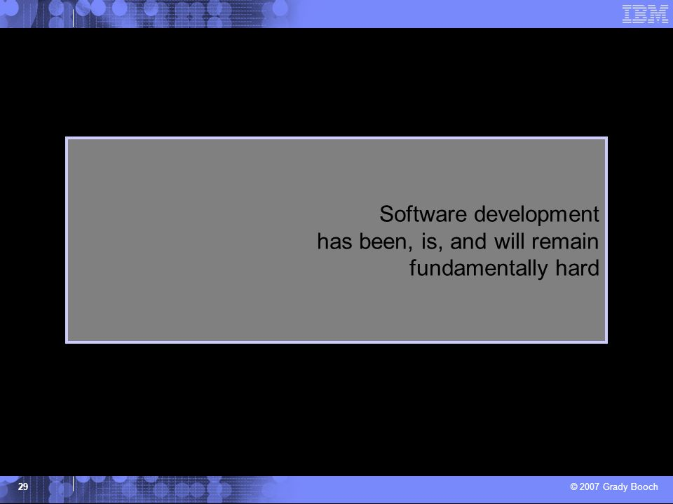 © 2007 Grady Booch 29 Software development has been, is, and will remain fundamentally hard