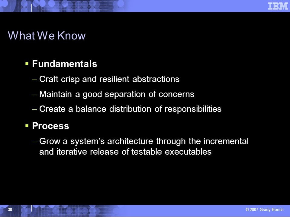 © 2007 Grady Booch 30 What We Know Fundamentals –Craft crisp and resilient abstractions –Maintain a good separation of concerns –Create a balance dist