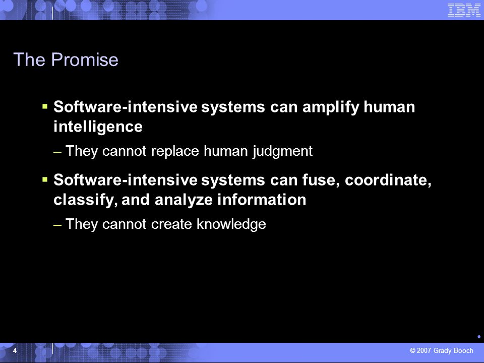 © 2007 Grady Booch 4 Software-intensive systems can amplify human intelligence –They cannot replace human judgment Software-intensive systems can fuse