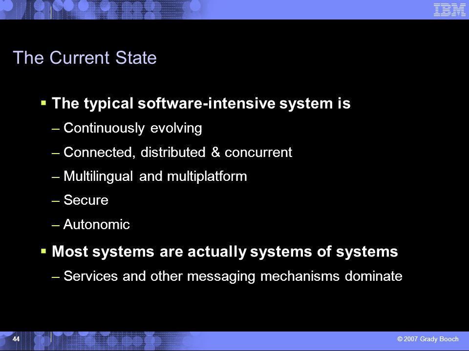 © 2007 Grady Booch 44 The Current State The typical software-intensive system is –Continuously evolving –Connected, distributed & concurrent –Multilin