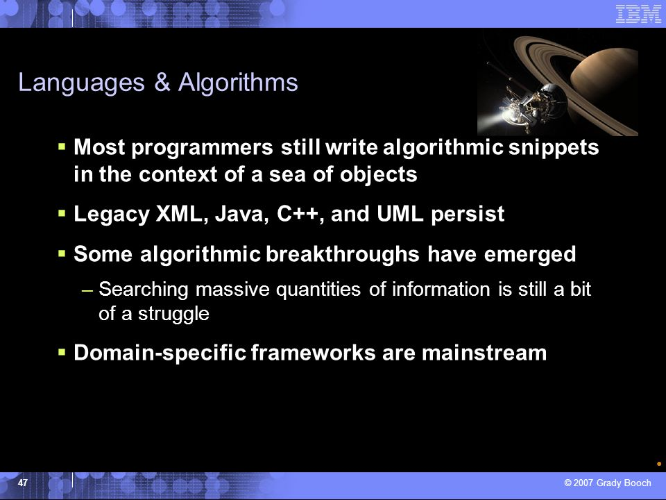© 2007 Grady Booch 47 Languages & Algorithms Most programmers still write algorithmic snippets in the context of a sea of objects Legacy XML, Java, C+