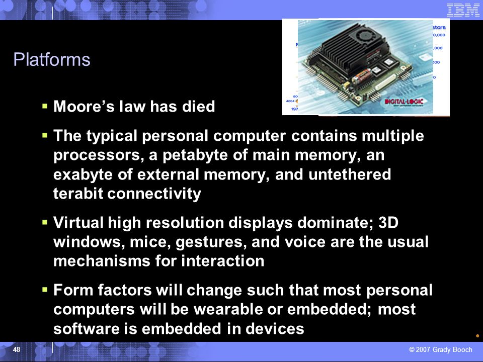 © 2007 Grady Booch 48 Platforms Moores law has died The typical personal computer contains multiple processors, a petabyte of main memory, an exabyte
