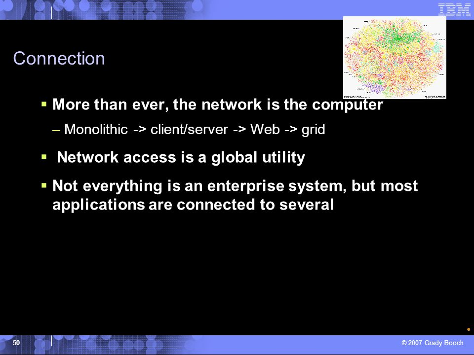 © 2007 Grady Booch 50 Connection More than ever, the network is the computer –Monolithic -> client/server -> Web -> grid Network access is a global ut