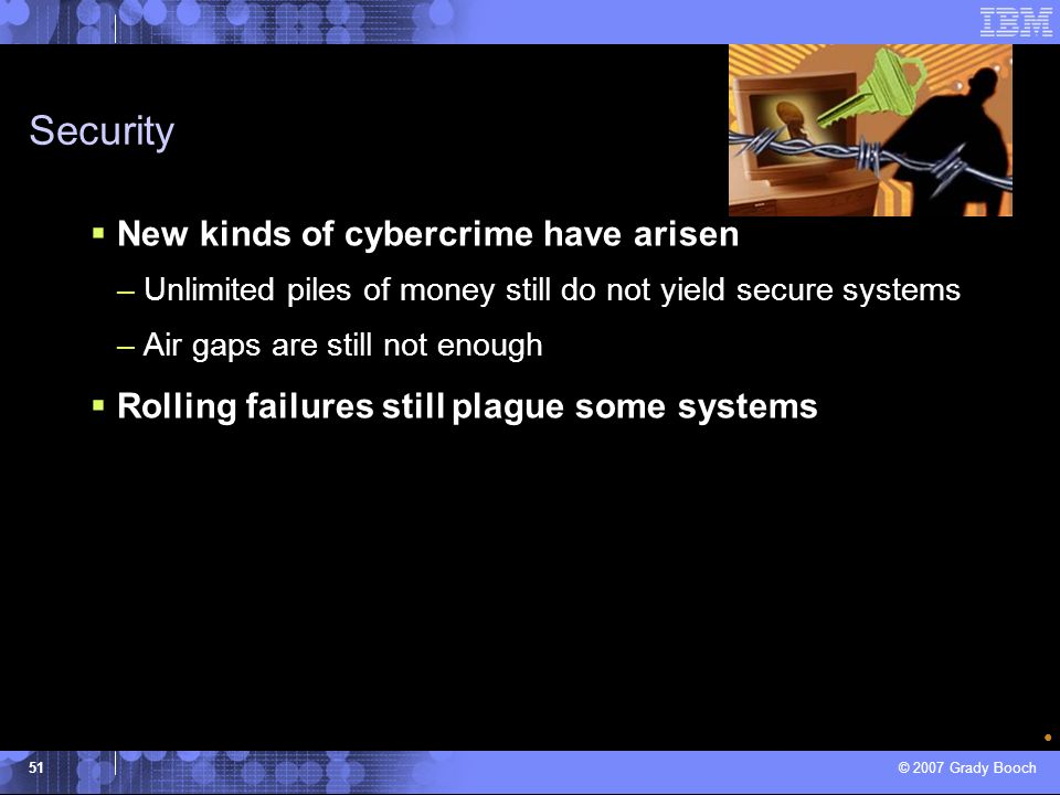 © 2007 Grady Booch 51 Security New kinds of cybercrime have arisen –Unlimited piles of money still do not yield secure systems –Air gaps are still not