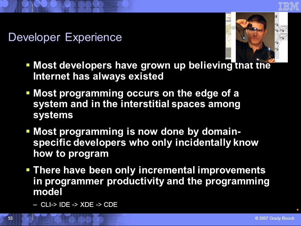 © 2007 Grady Booch 53 Developer Experience Most developers have grown up believing that the Internet has always existed Most programming occurs on the