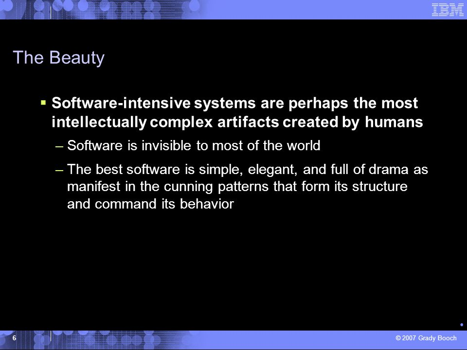 © 2007 Grady Booch 6 Software-intensive systems are perhaps the most intellectually complex artifacts created by humans –Software is invisible to most