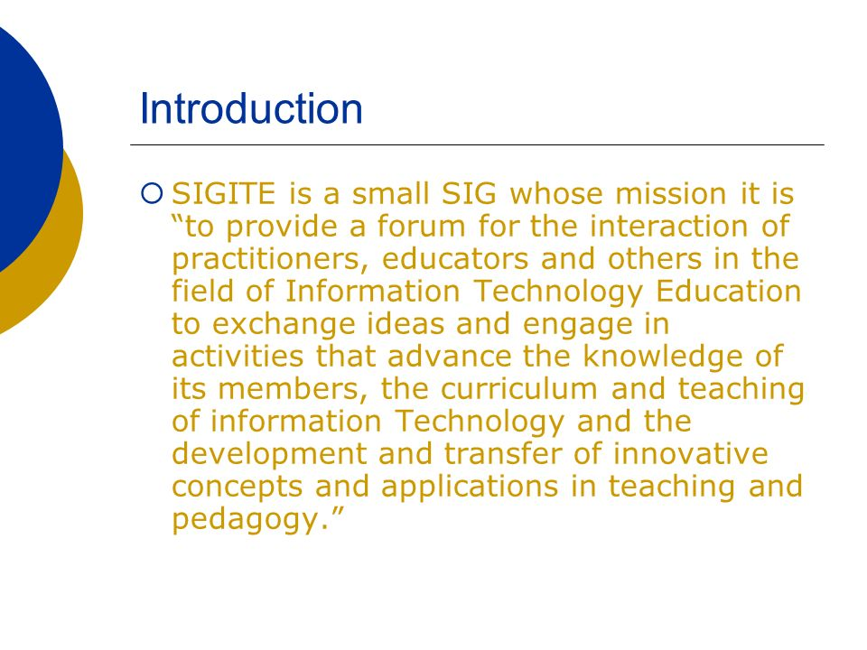 Introduction SIGITE is a small SIG whose mission it is to provide a forum for the interaction of practitioners, educators and others in the field of I
