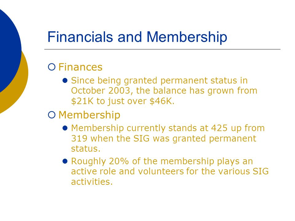 Financials and Membership Finances Since being granted permanent status in October 2003, the balance has grown from $21K to just over $46K.