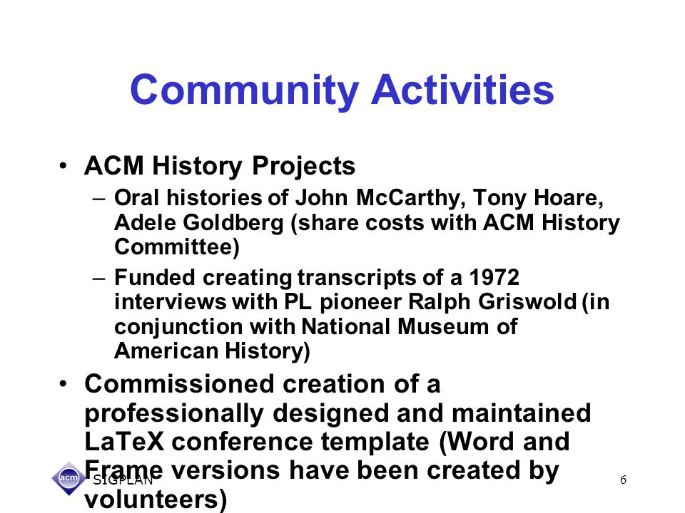 SIGPLAN6 Community Activities ACM History Projects –Oral histories of John McCarthy, Tony Hoare, Adele Goldberg (share costs with ACM History Committe