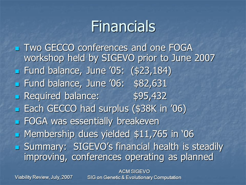 Viability Review, July, 2007 ACM SIGEVO SIG on Genetic & Evolutionary Computation Financials Two GECCO conferences and one FOGA workshop held by SIGEVO prior to June 2007 Two GECCO conferences and one FOGA workshop held by SIGEVO prior to June 2007 Fund balance, June 05: ($23,184) Fund balance, June 05: ($23,184) Fund balance, June 06: $82,631 Fund balance, June 06: $82,631 Required balance: $95,432 Required balance: $95,432 Each GECCO had surplus ($38K in 06) Each GECCO had surplus ($38K in 06) FOGA was essentially breakeven FOGA was essentially breakeven Membership dues yielded $11,765 in 06 Membership dues yielded $11,765 in 06 Summary: SIGEVOs financial health is steadily improving, conferences operating as planned Summary: SIGEVOs financial health is steadily improving, conferences operating as planned