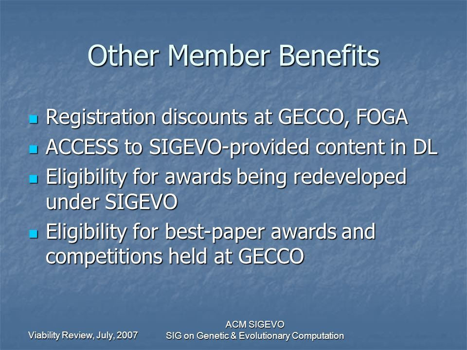 Viability Review, July, 2007 ACM SIGEVO SIG on Genetic & Evolutionary Computation Other Member Benefits Registration discounts at GECCO, FOGA Registration discounts at GECCO, FOGA ACCESS to SIGEVO-provided content in DL ACCESS to SIGEVO-provided content in DL Eligibility for awards being redeveloped under SIGEVO Eligibility for awards being redeveloped under SIGEVO Eligibility for best-paper awards and competitions held at GECCO Eligibility for best-paper awards and competitions held at GECCO