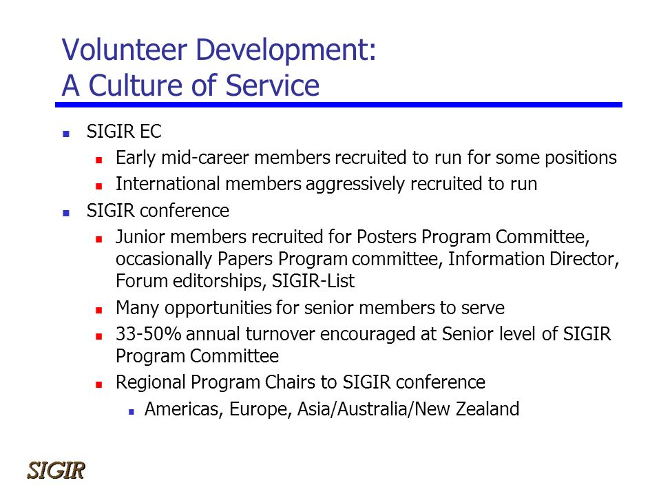 Volunteer Development: A Culture of Service SIGIR EC Early mid-career members recruited to run for some positions International members aggressively recruited to run SIGIR conference Junior members recruited for Posters Program Committee, occasionally Papers Program committee, Information Director, Forum editorships, SIGIR-List Many opportunities for senior members to serve 33-50% annual turnover encouraged at Senior level of SIGIR Program Committee Regional Program Chairs to SIGIR conference Americas, Europe, Asia/Australia/New Zealand