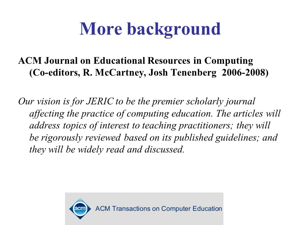 More background ACM Journal on Educational Resources in Computing (Co-editors, R.