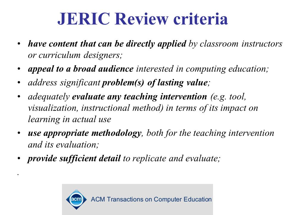 JERIC Review criteria have content that can be directly applied by classroom instructors or curriculum designers; appeal to a broad audience interested in computing education; address significant problem(s) of lasting value; adequately evaluate any teaching intervention (e.g.