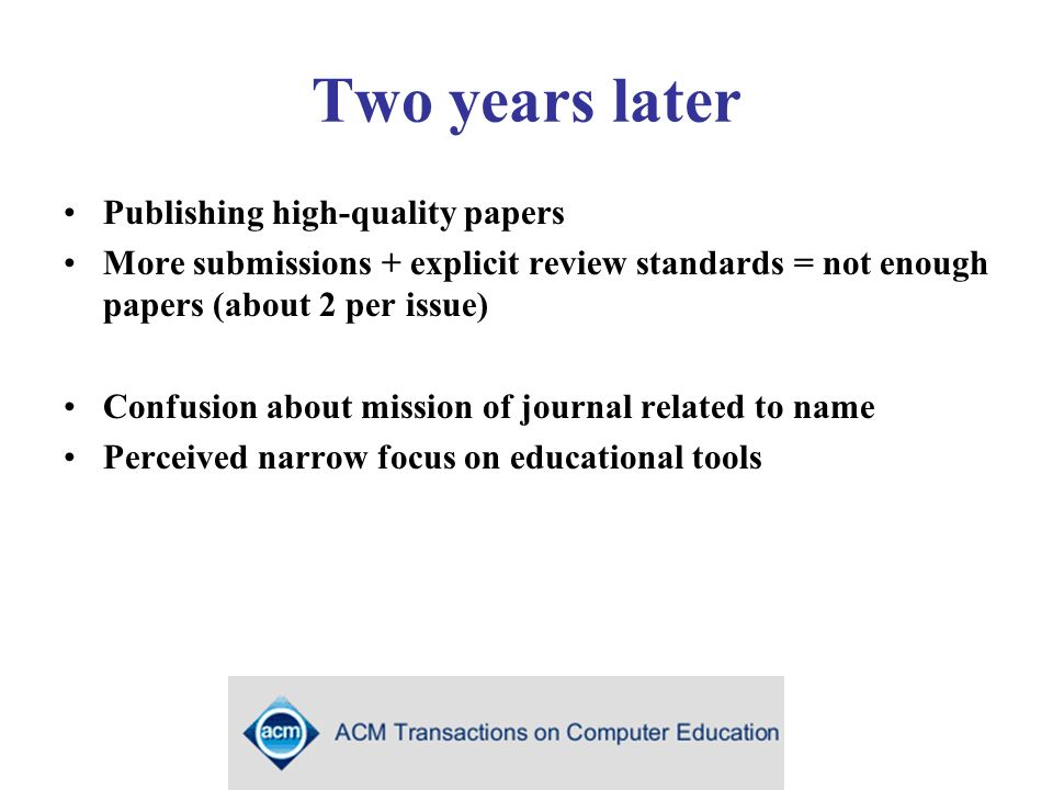 Two years later Publishing high-quality papers More submissions + explicit review standards = not enough papers (about 2 per issue) Confusion about mission of journal related to name Perceived narrow focus on educational tools