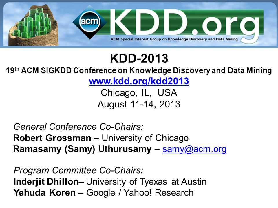 10 KDD th ACM SIGKDD Conference on Knowledge Discovery and Data Mining   Chicago, IL, USA August 11-14, General Conference Co-Chairs: Robert Grossman – University of Chicago Ramasamy (Samy) Uthurusamy – Program Committee Co-Chairs: Inderjit Dhillon– University of Tyexas at Austin Yehuda Koren – Google / Yahoo.