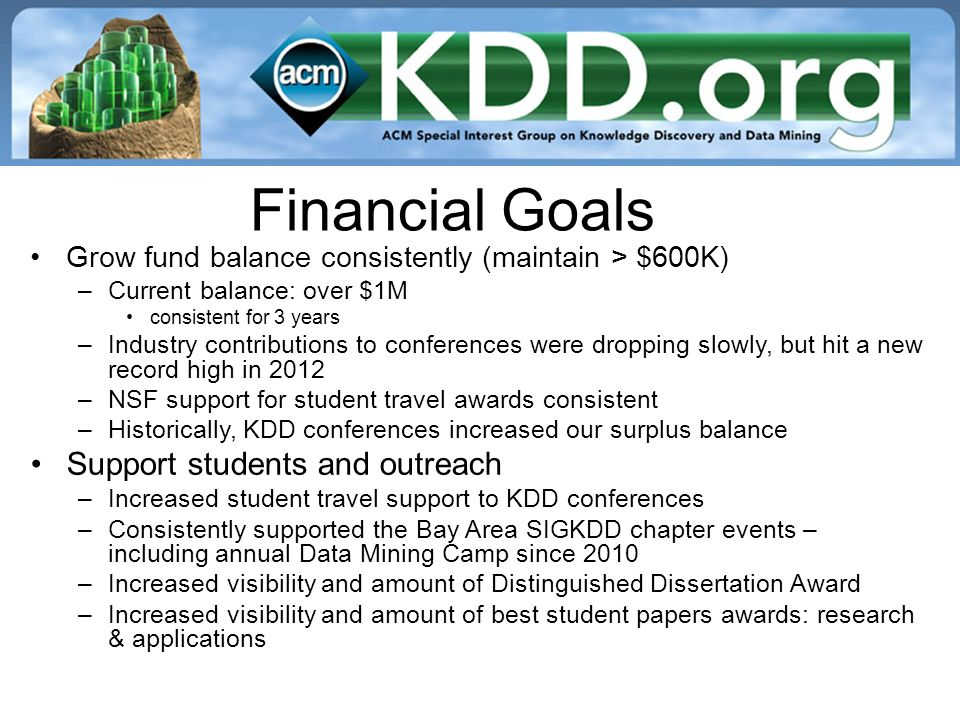 Financial Goals Grow fund balance consistently (maintain > $600K) –Current balance: over $1M consistent for 3 years –Industry contributions to conferences were dropping slowly, but hit a new record high in 2012 –NSF support for student travel awards consistent –Historically, KDD conferences increased our surplus balance Support students and outreach –Increased student travel support to KDD conferences –Consistently supported the Bay Area SIGKDD chapter events – including annual Data Mining Camp since 2010 –Increased visibility and amount of Distinguished Dissertation Award –Increased visibility and amount of best student papers awards: research & applications