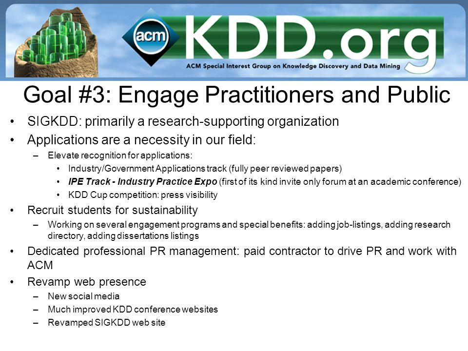 Goal #3: Engage Practitioners and Public SIGKDD: primarily a research-supporting organization Applications are a necessity in our field: –Elevate recognition for applications: Industry/Government Applications track (fully peer reviewed papers) IPE Track - Industry Practice Expo (first of its kind invite only forum at an academic conference) KDD Cup competition: press visibility Recruit students for sustainability –Working on several engagement programs and special benefits: adding job-listings, adding research directory, adding dissertations listings Dedicated professional PR management: paid contractor to drive PR and work with ACM Revamp web presence –New social media –Much improved KDD conference websites –Revamped SIGKDD web site