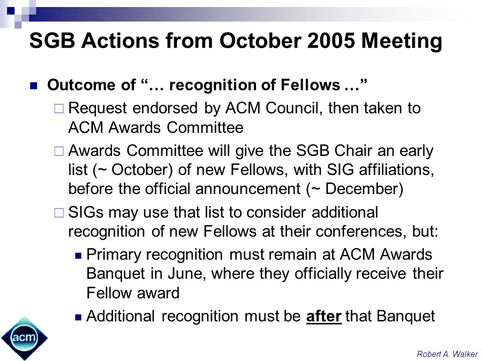 Robert A. Walker SGB Actions from October 2005 Meeting Outcome of … recognition of Fellows … Request endorsed by ACM Council, then taken to ACM Awards