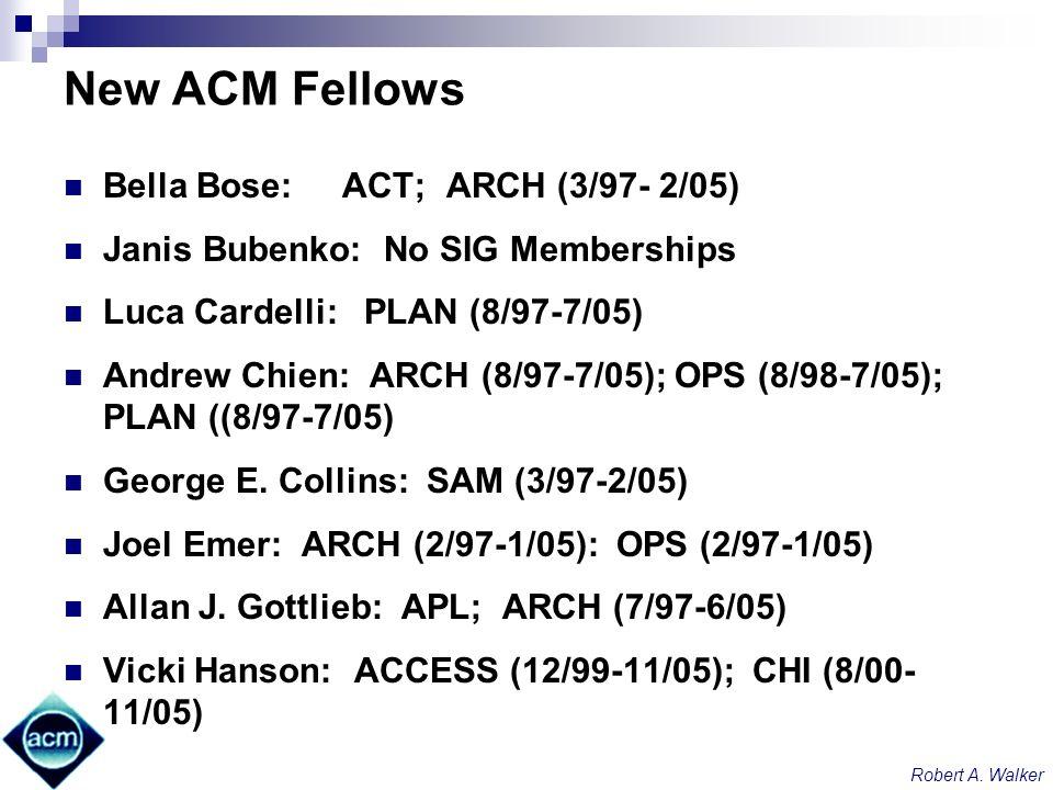 Robert A. Walker New ACM Fellows Bella Bose: ACT; ARCH (3/97- 2/05) Janis Bubenko: No SIG Memberships Luca Cardelli: PLAN (8/97-7/05) Andrew Chien: AR
