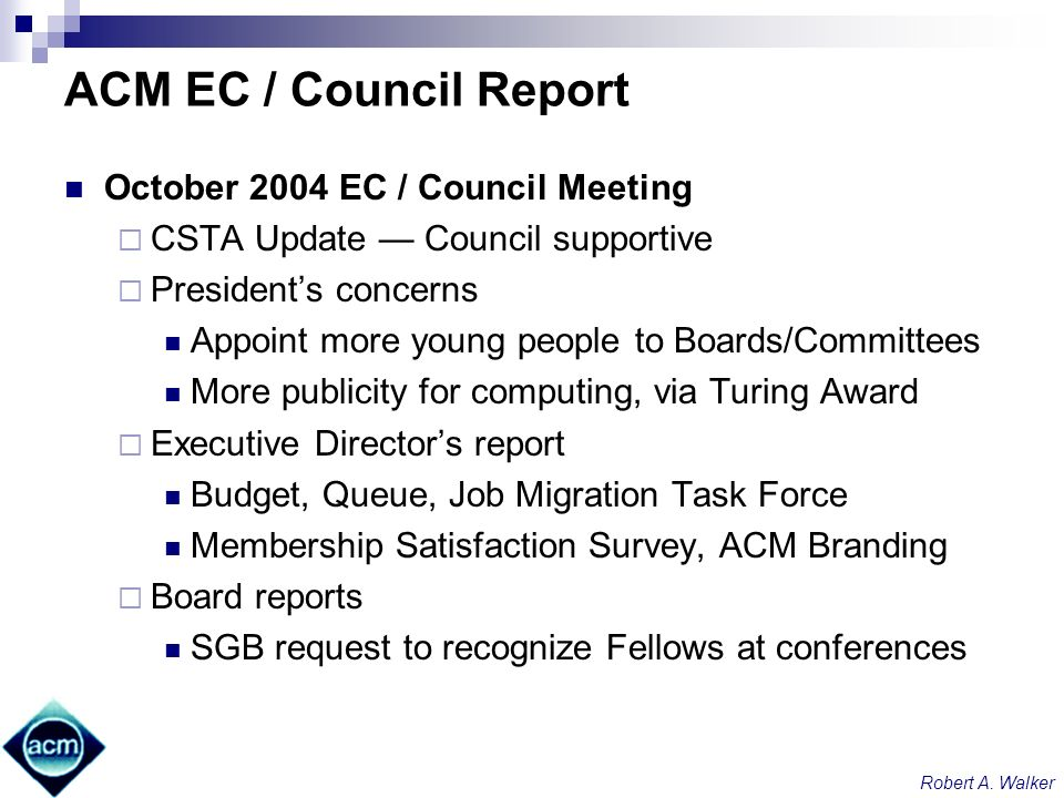 Robert A. Walker ACM EC / Council Report October 2004 EC / Council Meeting CSTA Update Council supportive Presidents concerns Appoint more young peopl