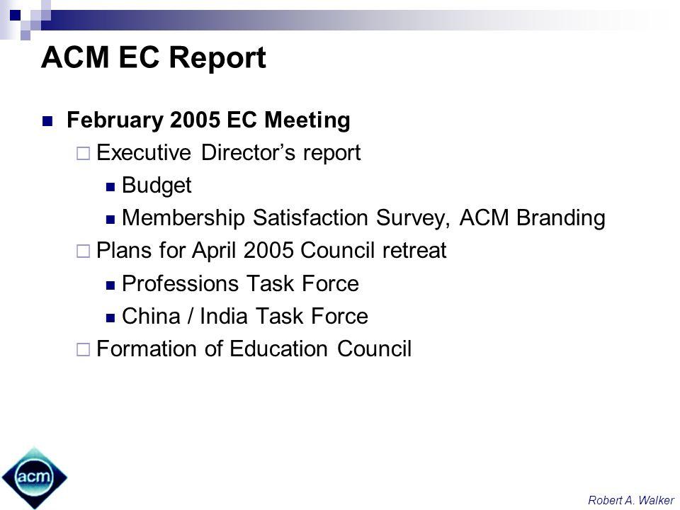 Robert A. Walker ACM EC Report February 2005 EC Meeting Executive Directors report Budget Membership Satisfaction Survey, ACM Branding Plans for April