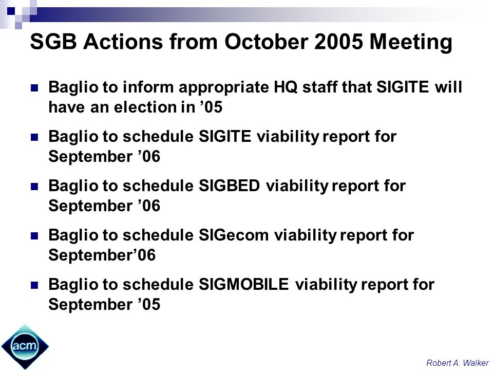 Robert A. Walker SGB Actions from October 2005 Meeting Baglio to inform appropriate HQ staff that SIGITE will have an election in 05 Baglio to schedul