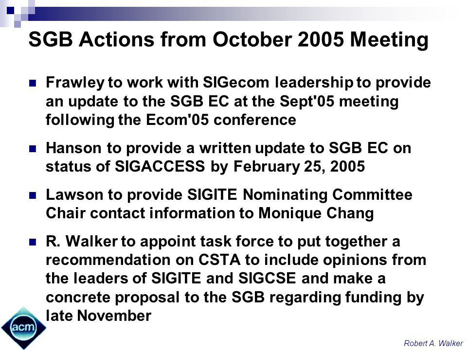 Robert A. Walker SGB Actions from October 2005 Meeting Frawley to work with SIGecom leadership to provide an update to the SGB EC at the Sept'05 meeti