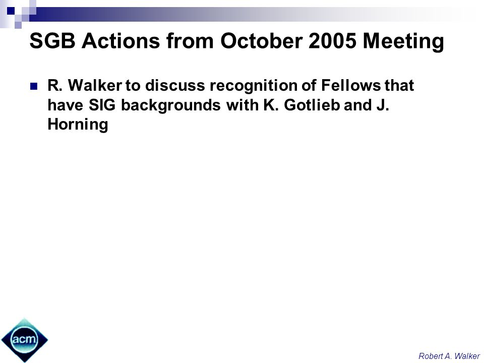 Robert A. Walker SGB Actions from October 2005 Meeting R. Walker to discuss recognition of Fellows that have SIG backgrounds with K. Gotlieb and J. Ho