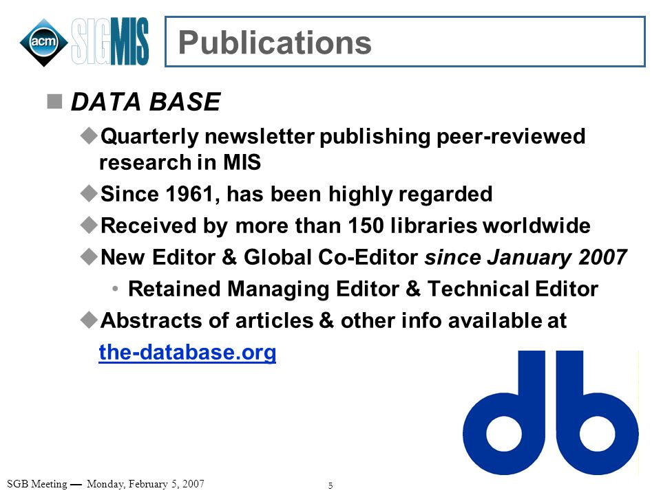 5 SGB Meeting Monday, February 5, 2007 Publications DATA BASE Quarterly newsletter publishing peer-reviewed research in MIS Since 1961, has been highl