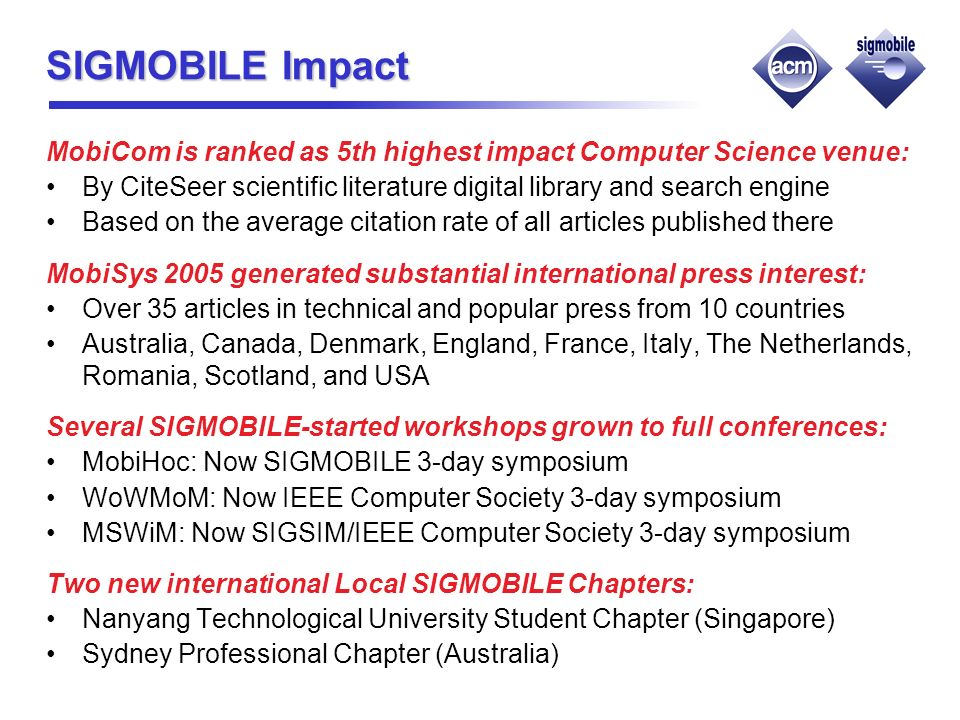 SIGMOBILE Impact MobiCom is ranked as 5th highest impact Computer Science venue: By CiteSeer scientific literature digital library and search engine Based on the average citation rate of all articles published there MobiSys 2005 generated substantial international press interest: Over 35 articles in technical and popular press from 10 countries Australia, Canada, Denmark, England, France, Italy, The Netherlands, Romania, Scotland, and USA Several SIGMOBILE-started workshops grown to full conferences: MobiHoc: Now SIGMOBILE 3-day symposium WoWMoM: Now IEEE Computer Society 3-day symposium MSWiM: Now SIGSIM/IEEE Computer Society 3-day symposium Two new international Local SIGMOBILE Chapters: Nanyang Technological University Student Chapter (Singapore) Sydney Professional Chapter (Australia)