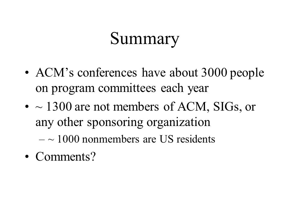 Summary ACMs conferences have about 3000 people on program committees each year ~ 1300 are not members of ACM, SIGs, or any other sponsoring organization –~ 1000 nonmembers are US residents Comments