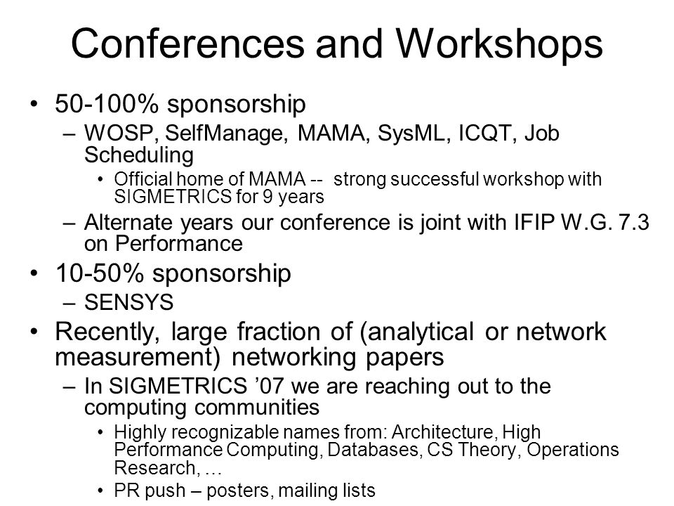 Conferences and Workshops 50-100% sponsorship –WOSP, SelfManage, MAMA, SysML, ICQT, Job Scheduling Official home of MAMA -- strong successful workshop with SIGMETRICS for 9 years –Alternate years our conference is joint with IFIP W.G.