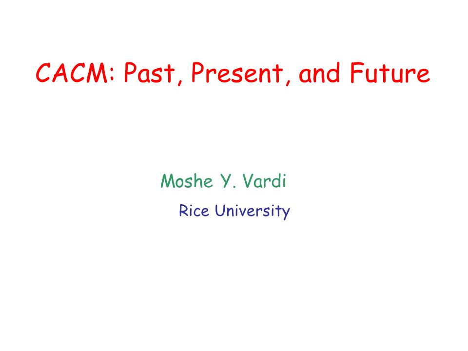 CACM: Past, Present, and Future Moshe Y. Vardi Rice University