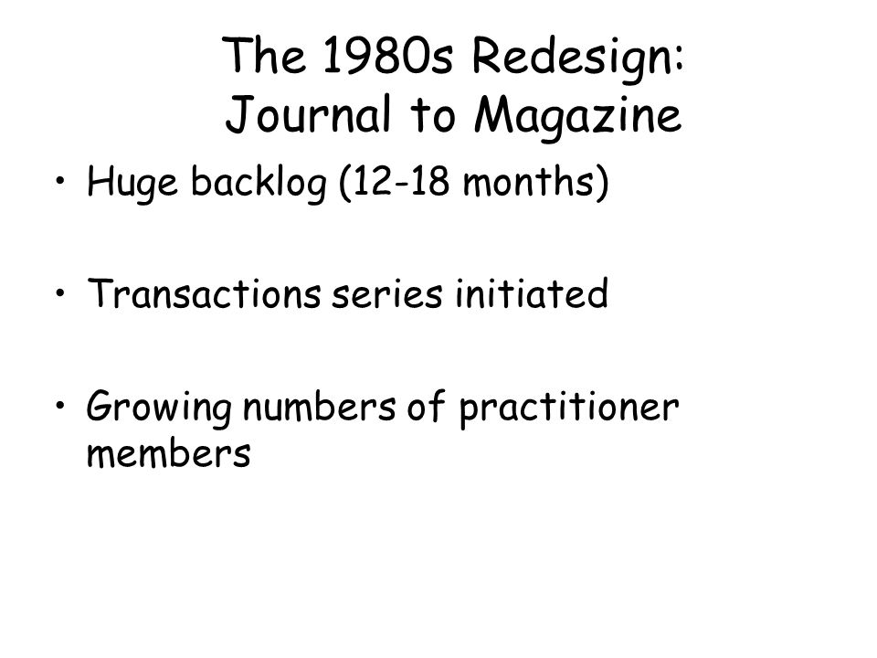 The 1980s Redesign: Journal to Magazine Huge backlog (12-18 months) Transactions series initiated Growing numbers of practitioner members